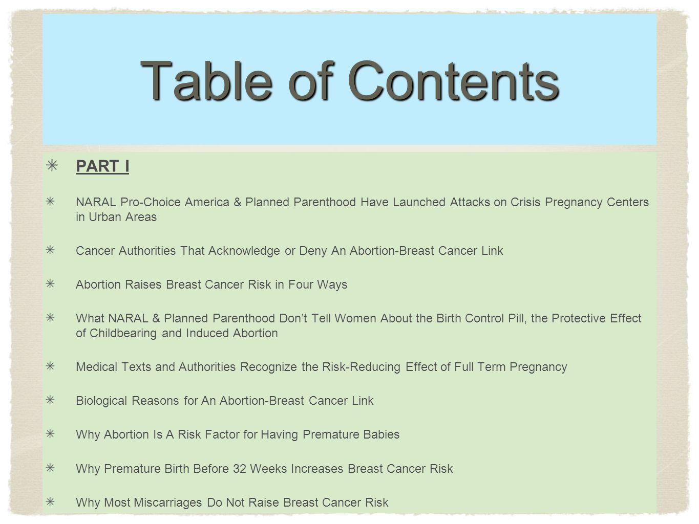 Table of Contents PART I NARAL Pro-Choice America & Planned Parenthood Have Launched Attacks on Crisis Pregnancy Centers in Urban Areas Cancer Authorities That Acknowledge or Deny An Abortion-Breast Cancer Link Abortion Raises Breast Cancer Risk in Four Ways What NARAL & Planned Parenthood Dont Tell Women About the Birth Control Pill, the Protective Effect of Childbearing and Induced Abortion Medical Texts and Authorities Recognize the Risk-Reducing Effect of Full Term Pregnancy Biological Reasons for An Abortion-Breast Cancer Link Why Abortion Is A Risk Factor for Having Premature Babies Why Premature Birth Before 32 Weeks Increases Breast Cancer Risk Why Most Miscarriages Do Not Raise Breast Cancer Risk