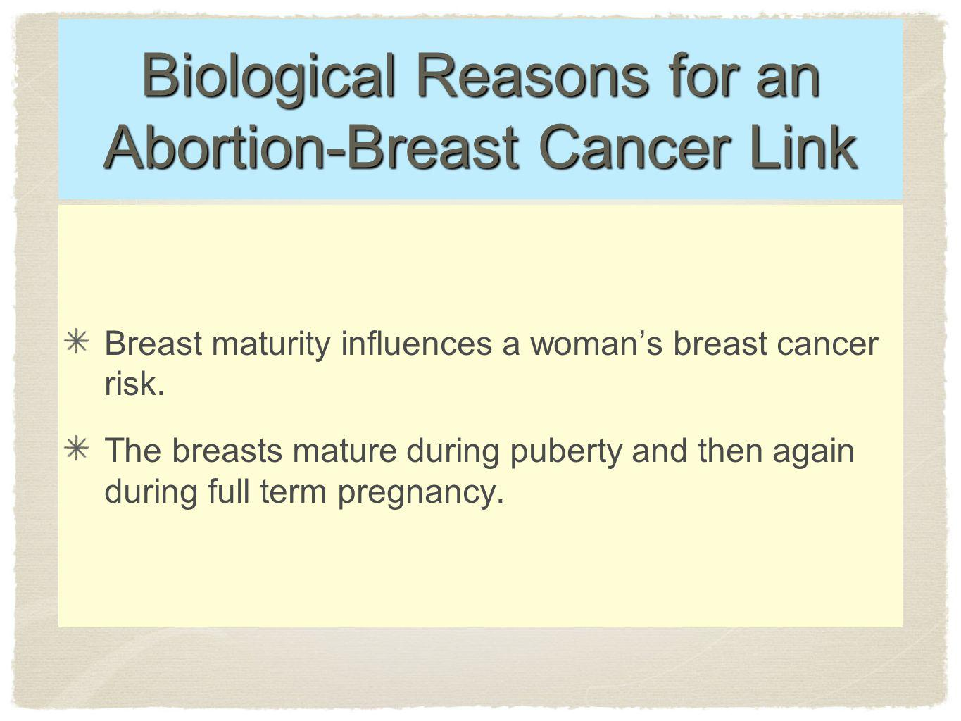 Biological Reasons for an Abortion-Breast Cancer Link Breast maturity influences a womans breast cancer risk.