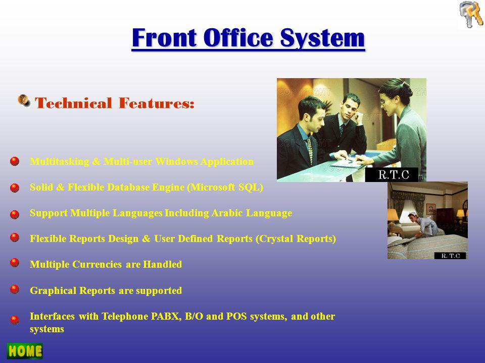 Technical Features: Multitasking & Multi-user Windows Application Solid & Flexible Database Engine (Microsoft SQL) Support Multiple Languages Including Arabic Language Flexible Reports Design & User Defined Reports (Crystal Reports) Multiple Currencies are Handled Graphical Reports are supported Interfaces with Telephone PABX, B/O and POS systems, and other systems Front Office System
