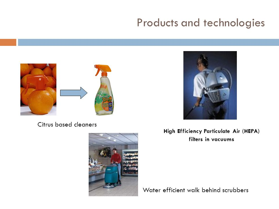 Products and technologies Citrus based cleaners High Efficiency Particulate Air (HEPA) filters in vacuums Water efficient walk behind scrubbers