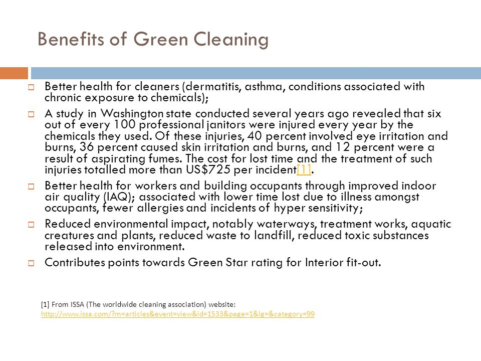 Benefits of Green Cleaning Better health for cleaners (dermatitis, asthma, conditions associated with chronic exposure to chemicals); A study in Washi