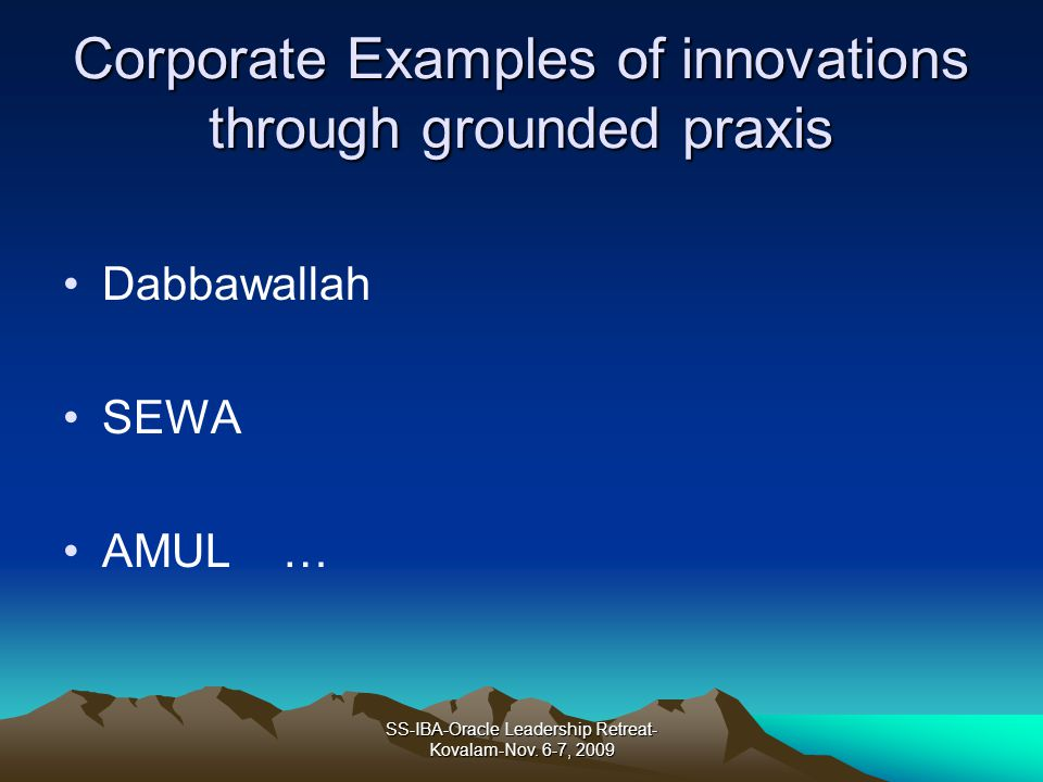 Corporate Examples of innovations through grounded praxis Dabbawallah SEWA AMUL … SS-IBA-Oracle Leadership Retreat- Kovalam-Nov. 6-7, 2009