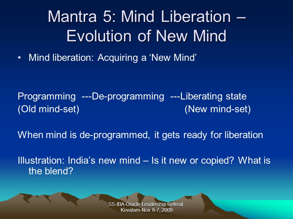 Mantra 5: Mind Liberation – Evolution of New Mind Mind liberation: Acquiring a New Mind Programming ---De-programming ---Liberating state (Old mind-set) (New mind-set) When mind is de-programmed, it gets ready for liberation Illustration: Indias new mind – Is it new or copied.