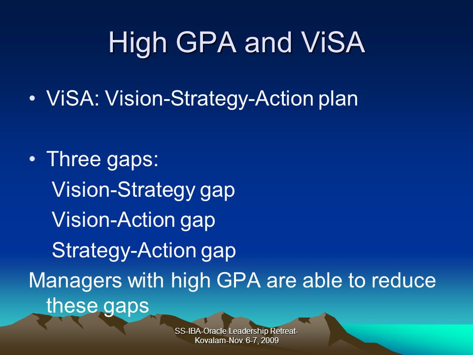 High GPA and ViSA ViSA: Vision-Strategy-Action plan Three gaps: Vision-Strategy gap Vision-Action gap Strategy-Action gap Managers with high GPA are able to reduce these gaps SS-IBA-Oracle Leadership Retreat- Kovalam-Nov.