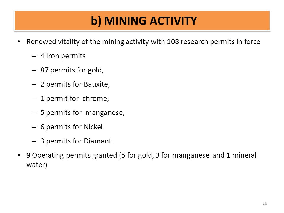 b) MINING ACTIVITY 16 Renewed vitality of the mining activity with 108 research permits in force – 4 Iron permits – 87 permits for gold, – 2 permits f