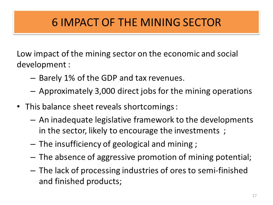 6 IMPACT OF THE MINING SECTOR 17 Low impact of the mining sector on the economic and social development : – Barely 1% of the GDP and tax revenues. – A