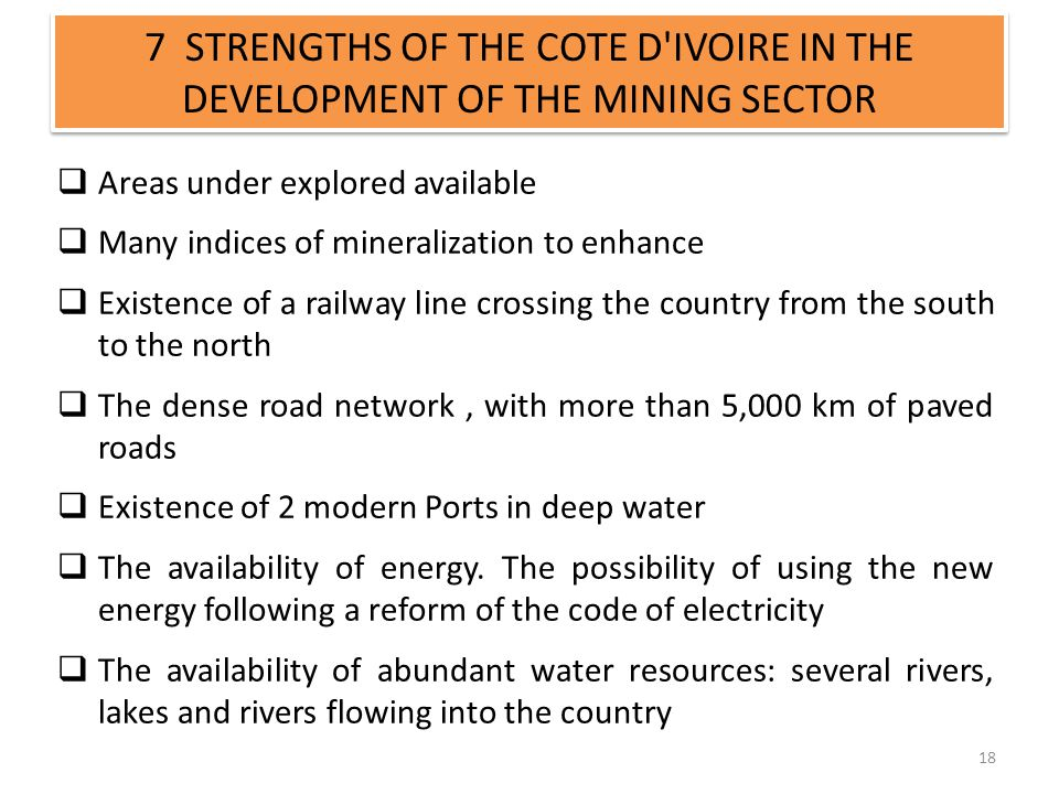 7 STRENGTHS OF THE COTE D'IVOIRE IN THE DEVELOPMENT OF THE MINING SECTOR 18 Areas under explored available Many indices of mineralization to enhance E