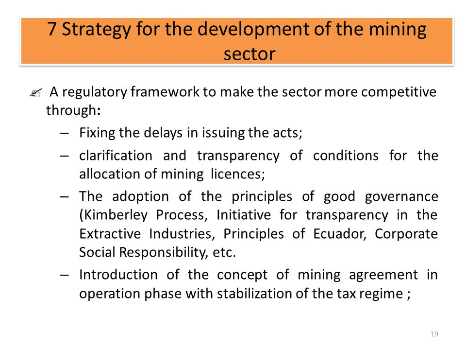 7 Strategy for the development of the mining sector A regulatory framework to make the sector more competitive through: – Fixing the delays in issuing the acts; – clarification and transparency of conditions for the allocation of mining licences; – The adoption of the principles of good governance (Kimberley Process, Initiative for transparency in the Extractive Industries, Principles of Ecuador, Corporate Social Responsibility, etc.