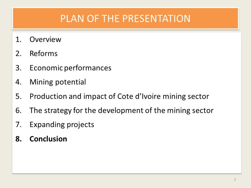 PLAN OF THE PRESENTATION 1.Overview 2.Reforms 3.Economic performances 4.Mining potential 5.Production and impact of Cote dIvoire mining sector 6.The strategy for the development of the mining sector 7.Expanding projects 8.Conclusion 1.Overview 2.Reforms 3.Economic performances 4.Mining potential 5.Production and impact of Cote dIvoire mining sector 6.The strategy for the development of the mining sector 7.Expanding projects 8.Conclusion 2