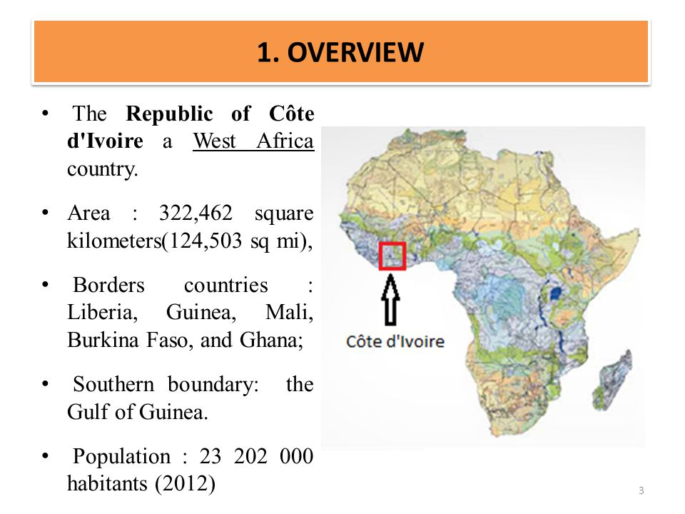 1. OVERVIEW The Republic of Côte d'Ivoire a West Africa country. Area : 322,462 square kilometers(124,503 sq mi), Borders countries : Liberia, Guinea,