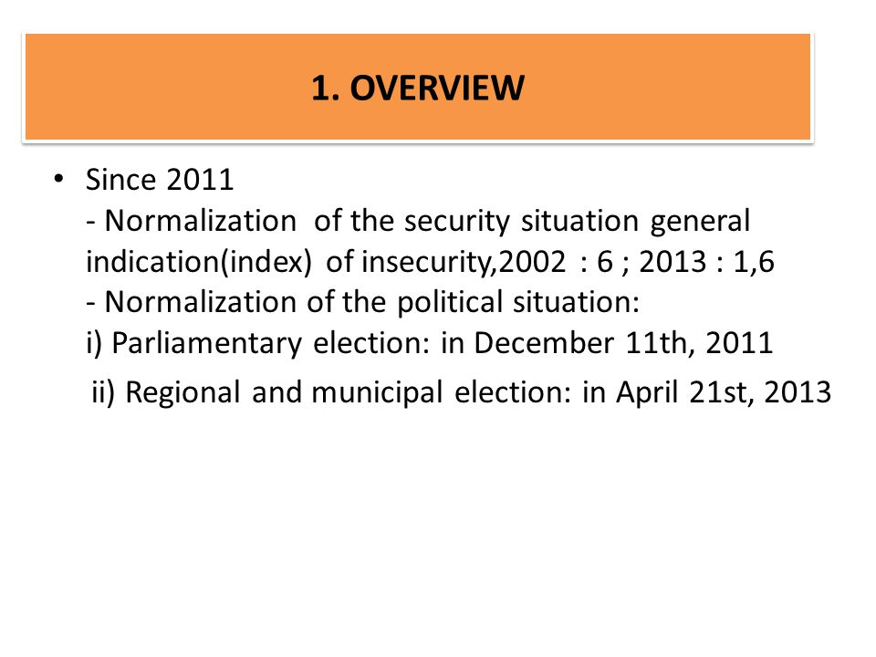 Since 2011 - Normalization of the security situation general indication(index) of insecurity,2002 : 6 ; 2013 : 1,6 - Normalization of the political situation: i) Parliamentary election: in December 11th, 2011 ii) Regional and municipal election: in April 21st, 2013 1.
