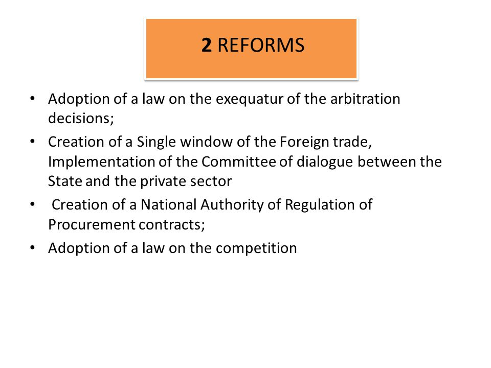 Adoption of a law on the exequatur of the arbitration decisions; Creation of a Single window of the Foreign trade, Implementation of the Committee of dialogue between the State and the private sector Creation of a National Authority of Regulation of Procurement contracts; Adoption of a law on the competition 2 REFORMS