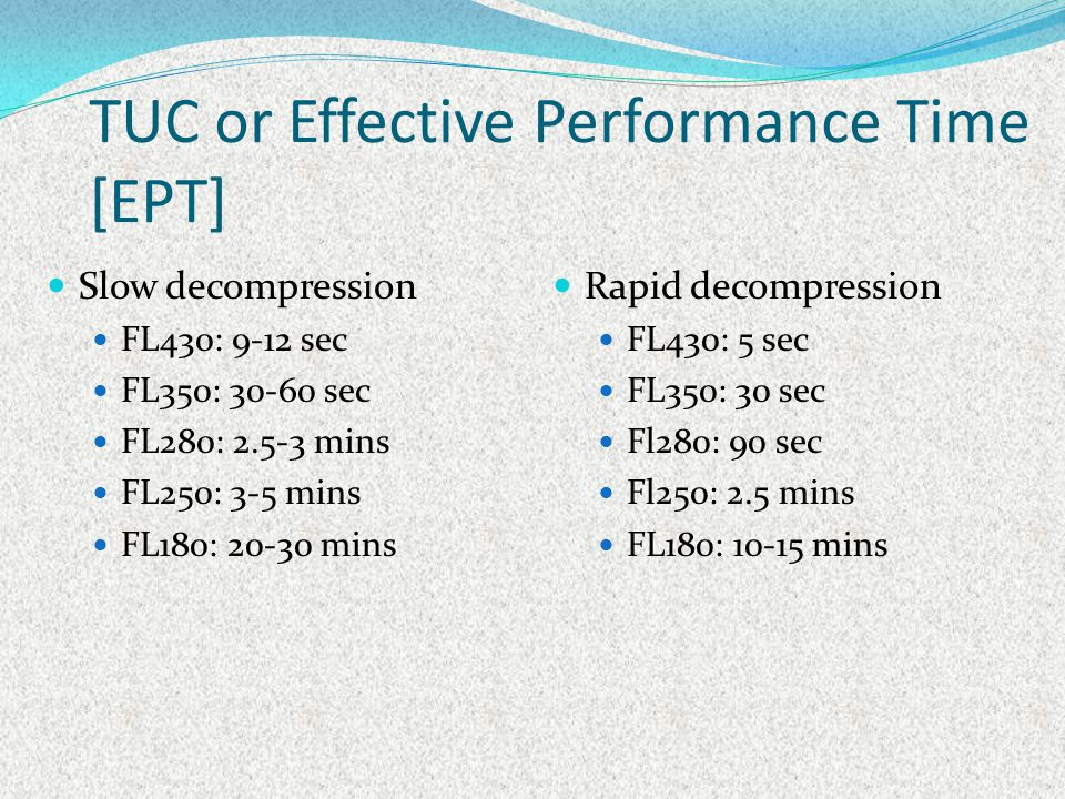 TUC or Effective Performance Time [EPT] Slow decompression FL430: 9-12 sec FL350: 30-60 sec FL280: 2.5-3 mins FL250: 3-5 mins FL180: 20-30 mins Rapid
