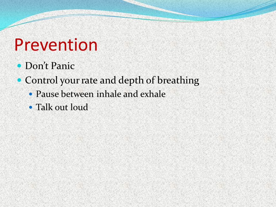 Prevention Dont Panic Control your rate and depth of breathing Pause between inhale and exhale Talk out loud