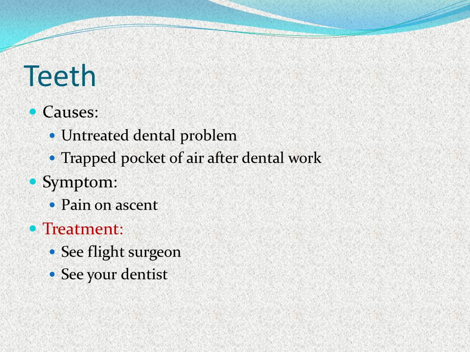 Teeth Causes: Untreated dental problem Trapped pocket of air after dental work Symptom: Pain on ascent Treatment: See flight surgeon See your dentist