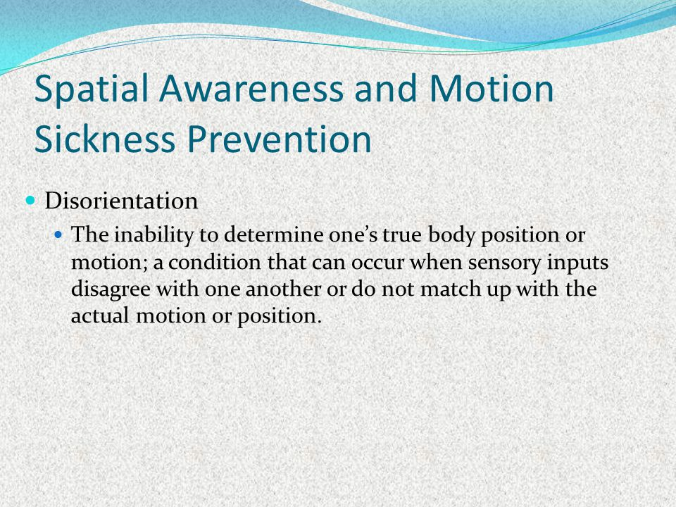 Spatial Awareness and Motion Sickness Prevention Disorientation The inability to determine ones true body position or motion; a condition that can occ