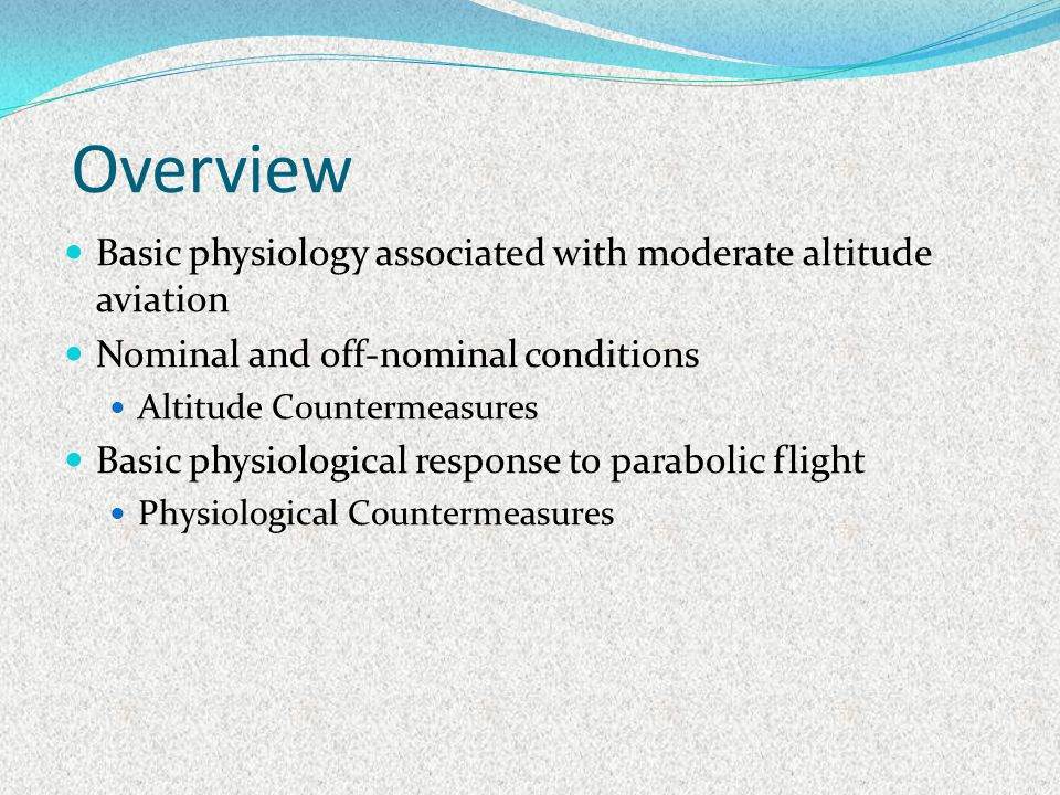 Overview Basic physiology associated with moderate altitude aviation Nominal and off-nominal conditions Altitude Countermeasures Basic physiological r