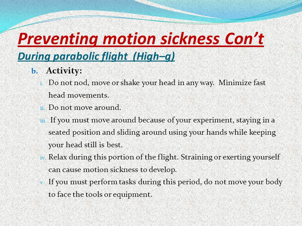 Preventing motion sickness Cont During parabolic flight (High–g) b. Activity: i. Do not nod, move or shake your head in any way. Minimize fast head mo