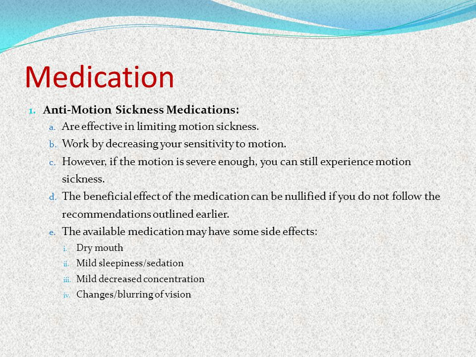 Medication 1. Anti-Motion Sickness Medications: a. Are effective in limiting motion sickness. b. Work by decreasing your sensitivity to motion. c. How