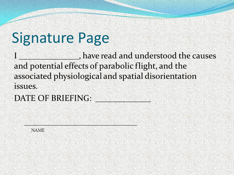 Signature Page I ______________, have read and understood the causes and potential effects of parabolic flight, and the associated physiological and s
