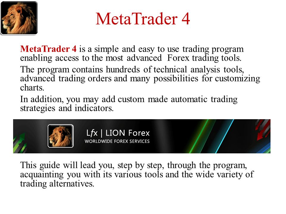 MetaTrader 4 MetaTrader 4 is a simple and easy to use trading program enabling access to the most advanced Forex trading tools. The program contains h