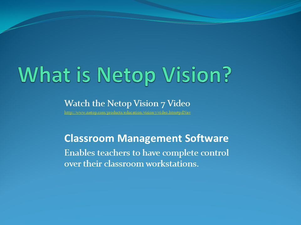 Watch the Netop Vision 7 Video http://www.netop.com/products/education/vision7/video.htm#pdNav Classroom Management Software Enables teachers to have