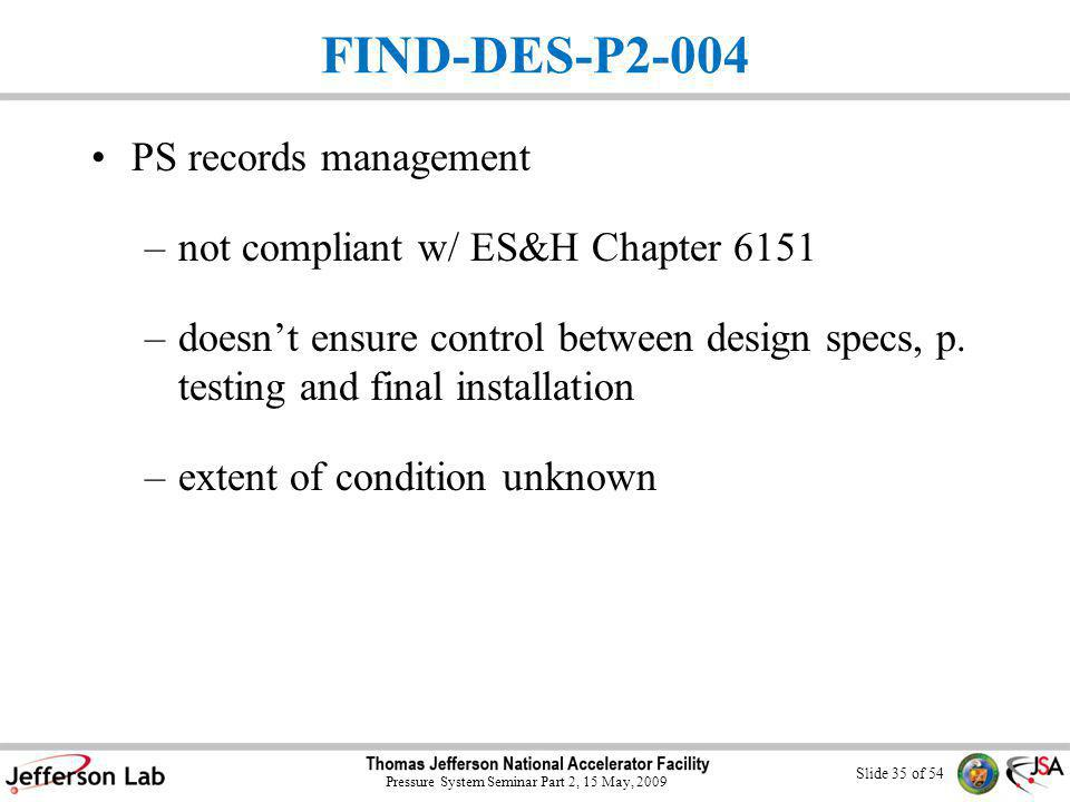 Slide 34 of 54 Pressure System Seminar Part 2, 15 May, 2009 P2 Findings Four findings: –JSA Training Program not compliant –Corrective actions for DOE external assessment findings not adequately tracked and closed –Documents and record management not compliant with QA program for some JSA orgs –FIND-DES-P2-004