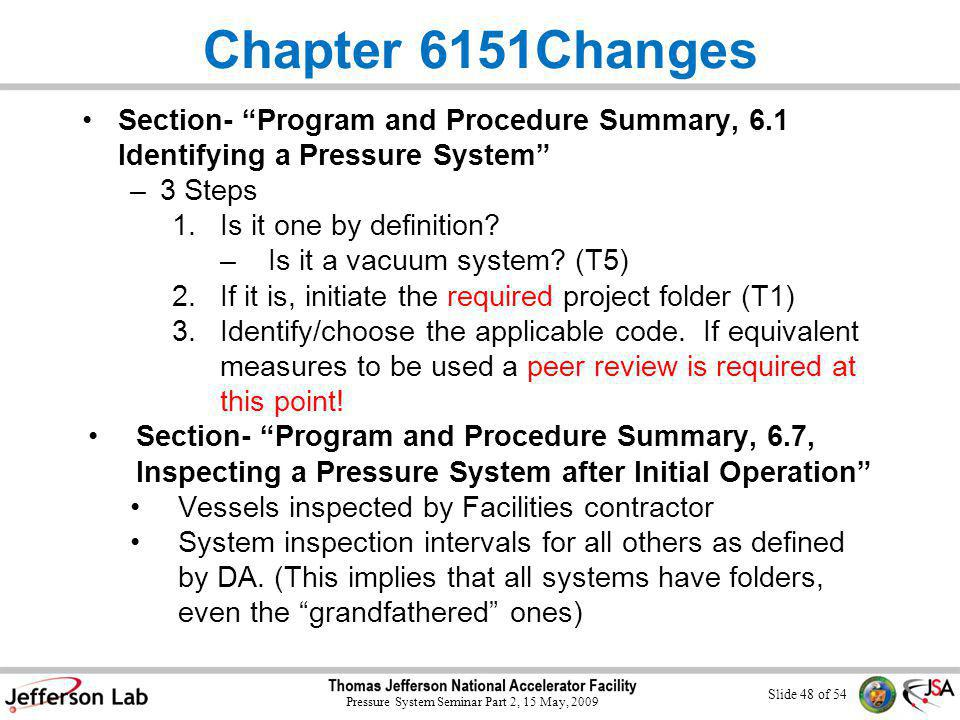 Slide 47 of 54 Pressure System Seminar Part 2, 15 May, 2009 Chapter 6151Changes Section- Key Terms – Pressure System: 0 psig or greater unless all the following hold: 1.<15psig 2.Non-flammable/toxic per ASME 31.3 paragraph 300.2 3.Temperature between -20˚ and 366˚ F (Vac.