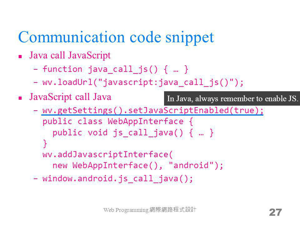 Communication code snippet Java call JavaScript –function java_call_js() { … } –wv.loadUrl( javascript:java_call_js() ); JavaScript call Java –wv.getSettings().setJavaScriptEnabled(true); public class WebAppInterface { public void js_call_java() { … } } wv.addJavascriptInterface( new WebAppInterface(), android ); –window.android.js_call_java(); Web Programming 27 In Java, always remember to enable JS.