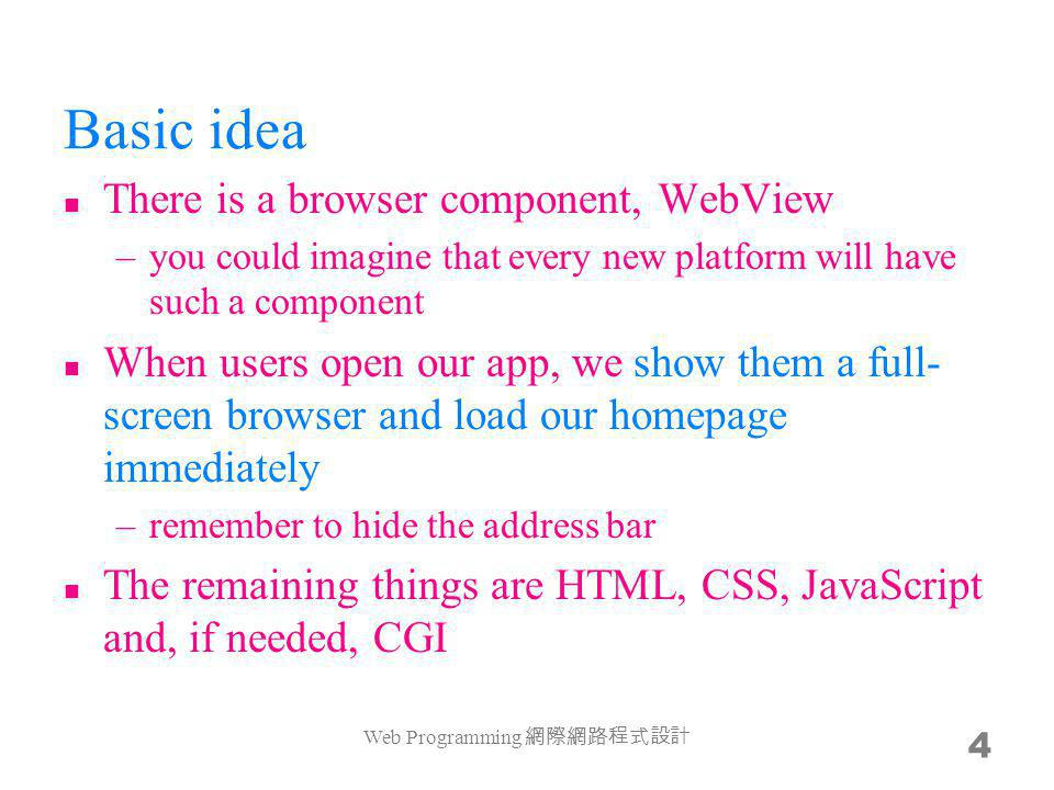 Basic idea There is a browser component, WebView –you could imagine that every new platform will have such a component When users open our app, we show them a full- screen browser and load our homepage immediately –remember to hide the address bar The remaining things are HTML, CSS, JavaScript and, if needed, CGI Web Programming 4