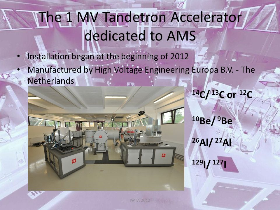 The 1 MV Tandetron Accelerator dedicated to AMS IWTA 2012 ION SOURCE SO110 Cs sputter ion source producing negative ions Spherical ionizer 50 Sample holder Tipical beam currents: 100 μA for C - 5 μA for BeO - 400 nA for Al - 8 μA for I -