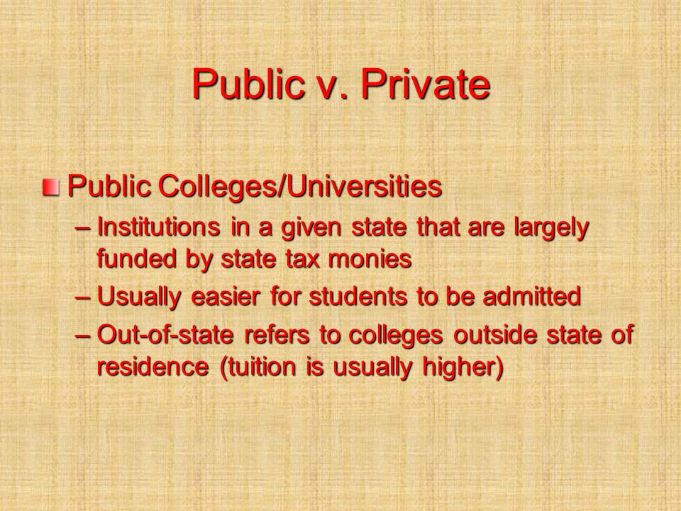 Public v. Private Public Colleges/Universities –Institutions in a given state that are largely funded by state tax monies –Usually easier for students