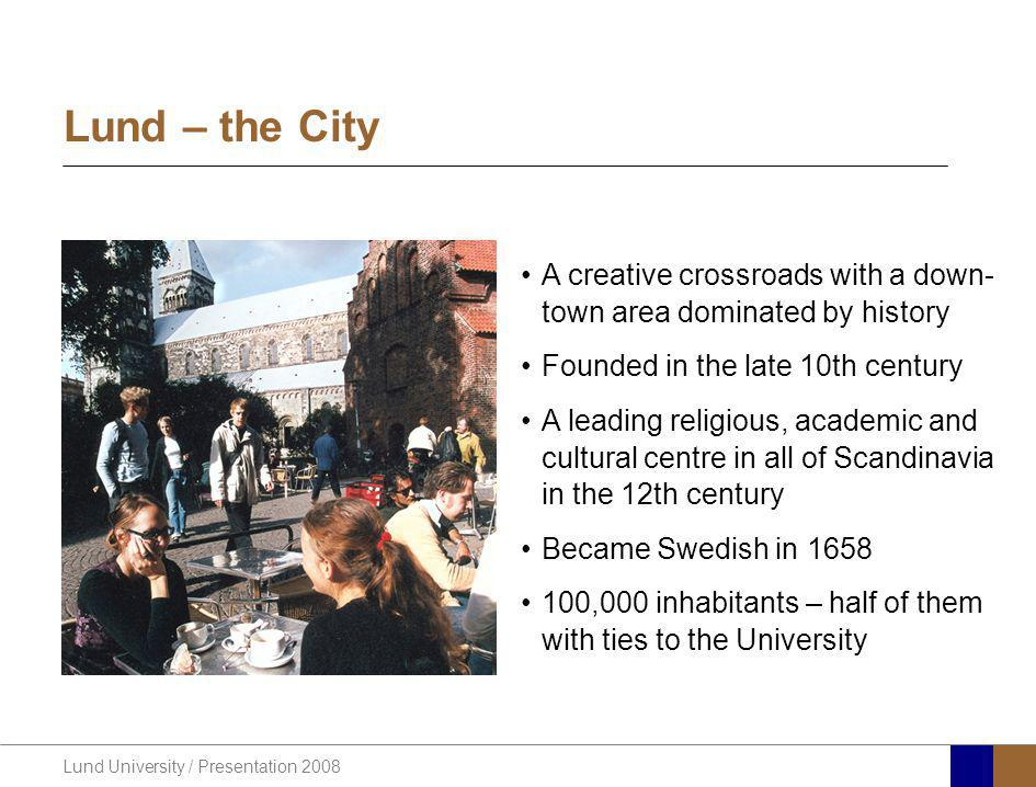 Lund University / Presentation 2008 Lund – the City A creative crossroads with a down- town area dominated by history Founded in the late 10th century A leading religious, academic and cultural centre in all of Scandinavia in the 12th century Became Swedish in 1658 100,000 inhabitants – half of them with ties to the University