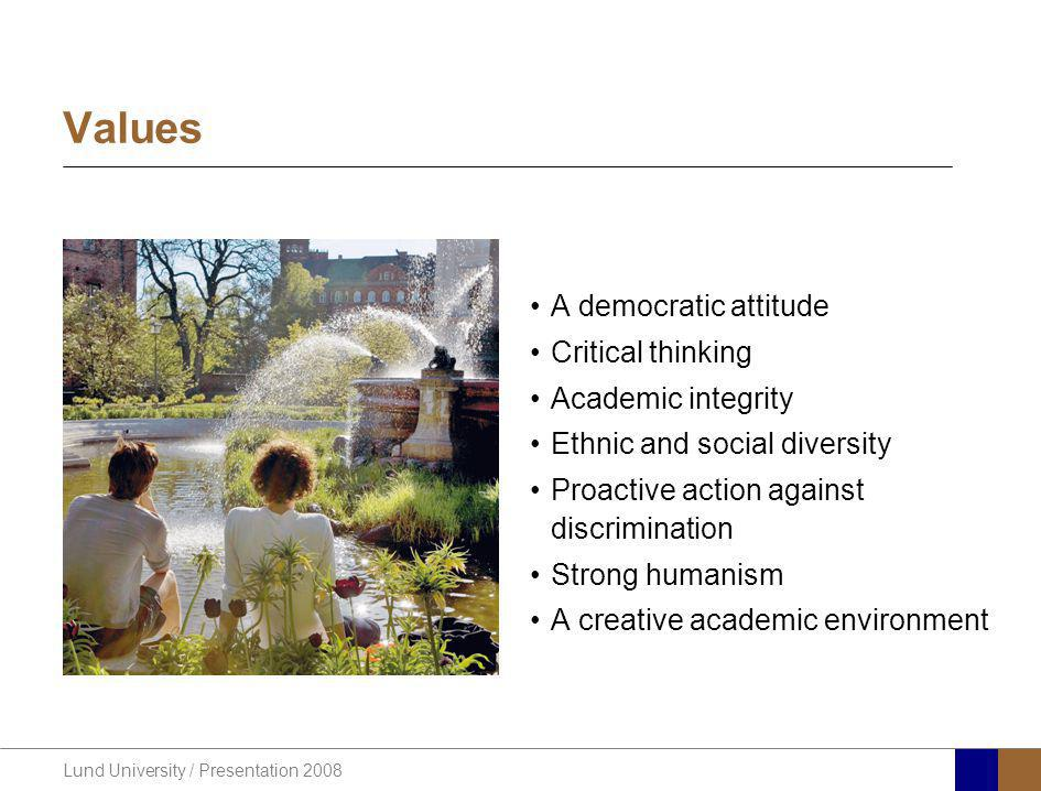 Lund University / Presentation 2008 Values A democratic attitude Critical thinking Academic integrity Ethnic and social diversity Proactive action against discrimination Strong humanism A creative academic environment