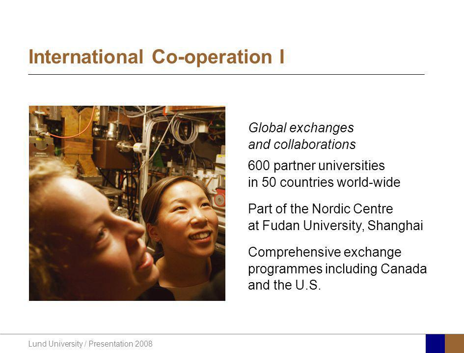 Lund University / Presentation 2008 International Co-operation I Global exchanges and collaborations 600 partner universities in 50 countries world-wide Part of the Nordic Centre at Fudan University, Shanghai Comprehensive exchange programmes including Canada and the U.S.