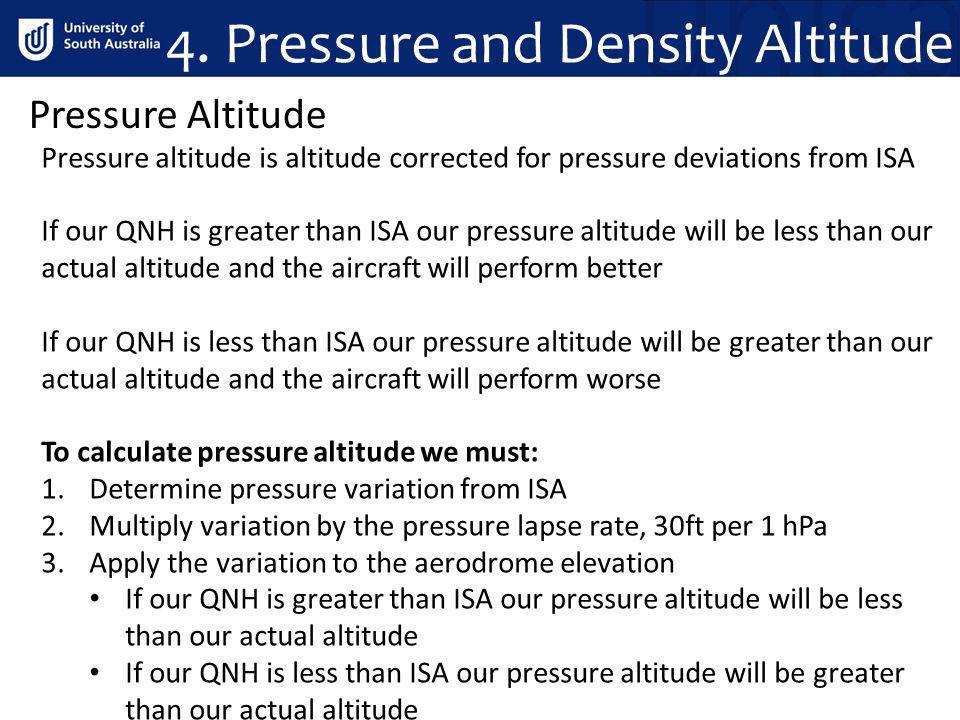 4. Pressure and Density Altitude Pressure altitude is altitude corrected for pressure deviations from ISA If our QNH is greater than ISA our pressure