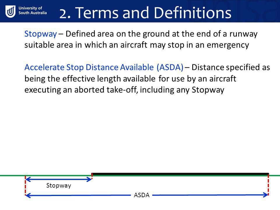 2. Terms and Definitions Stopway – Defined area on the ground at the end of a runway suitable area in which an aircraft may stop in an emergency Accel