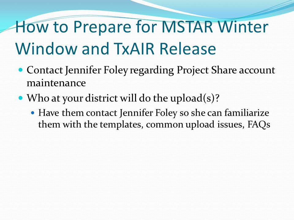 How to Prepare for MSTAR Winter Window and TxAIR Release Contact Jennifer Foley regarding Project Share account maintenance Who at your district will do the upload(s).