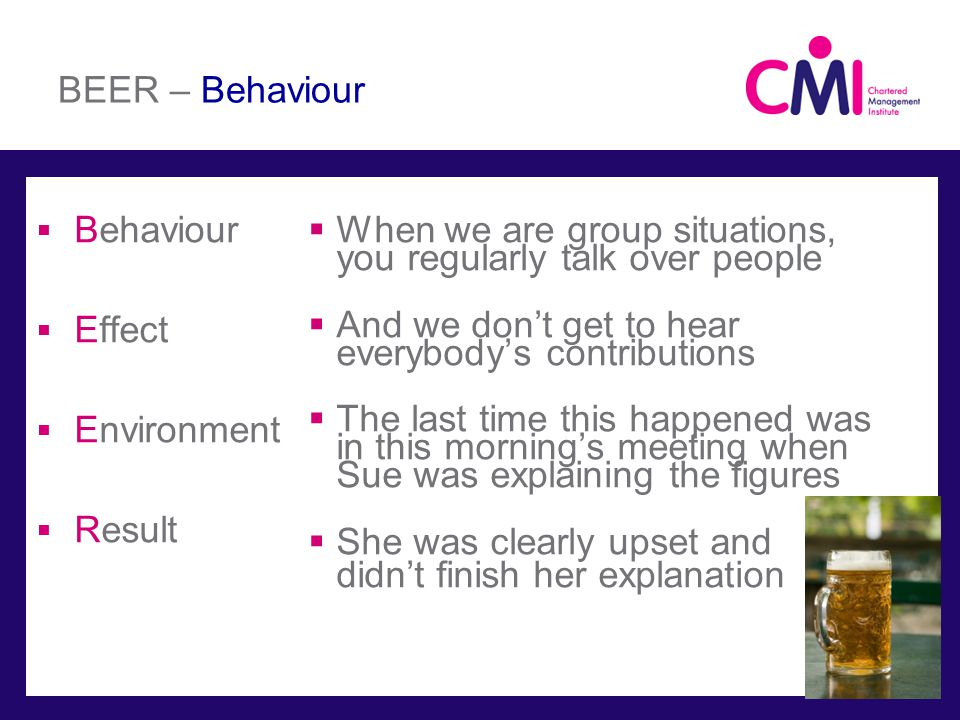BEER – Behaviour Behaviour Effect Environment Result When we are group situations, you regularly talk over people And we dont get to hear everybodys contributions The last time this happened was in this mornings meeting when Sue was explaining the figures She was clearly upset and didnt finish her explanation