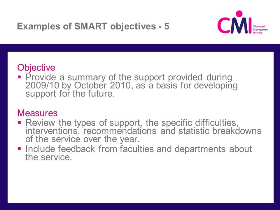 Examples of SMART objectives - 5 Objective Provide a summary of the support provided during 2009/10 by October 2010, as a basis for developing support for the future.