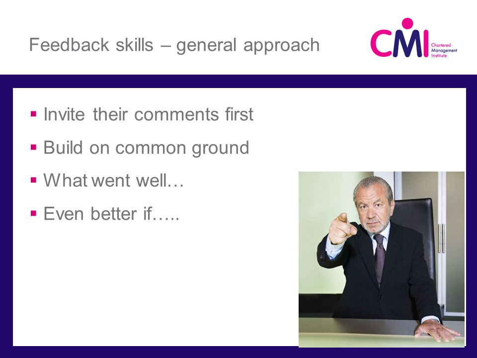 Feedback skills – general approach Invite their comments first Build on common ground What went well… Even better if…..