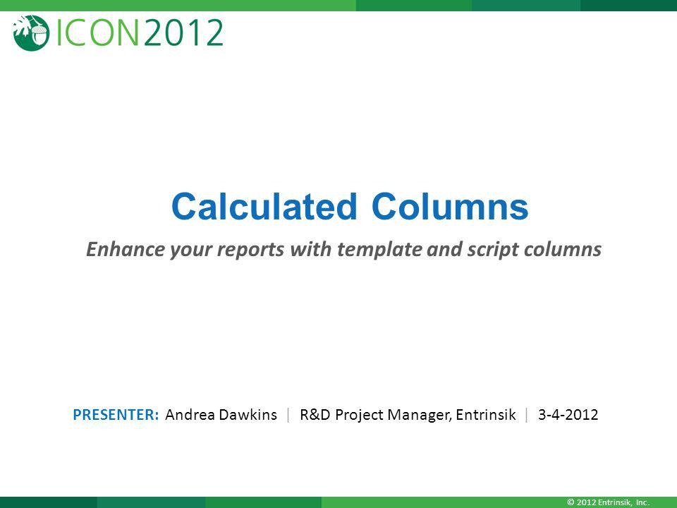 © 2012 Entrinsik, Inc. Calculated Columns Enhance your reports with template and script columns PRESENTER: Andrea Dawkins | R&D Project Manager, Entri