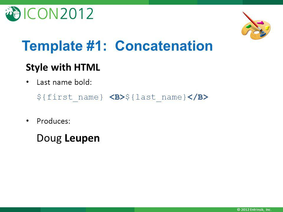 © 2012 Entrinsik, Inc. Template #1: Concatenation Style with HTML Last name bold: ${first_name} ${last_name} Produces: Doug Leupen