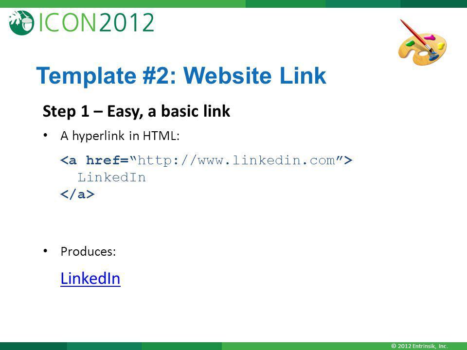 © 2012 Entrinsik, Inc. Template #2: Website Link Step 1 – Easy, a basic link A hyperlink in HTML: LinkedIn Produces: LinkedIn LinkedIn