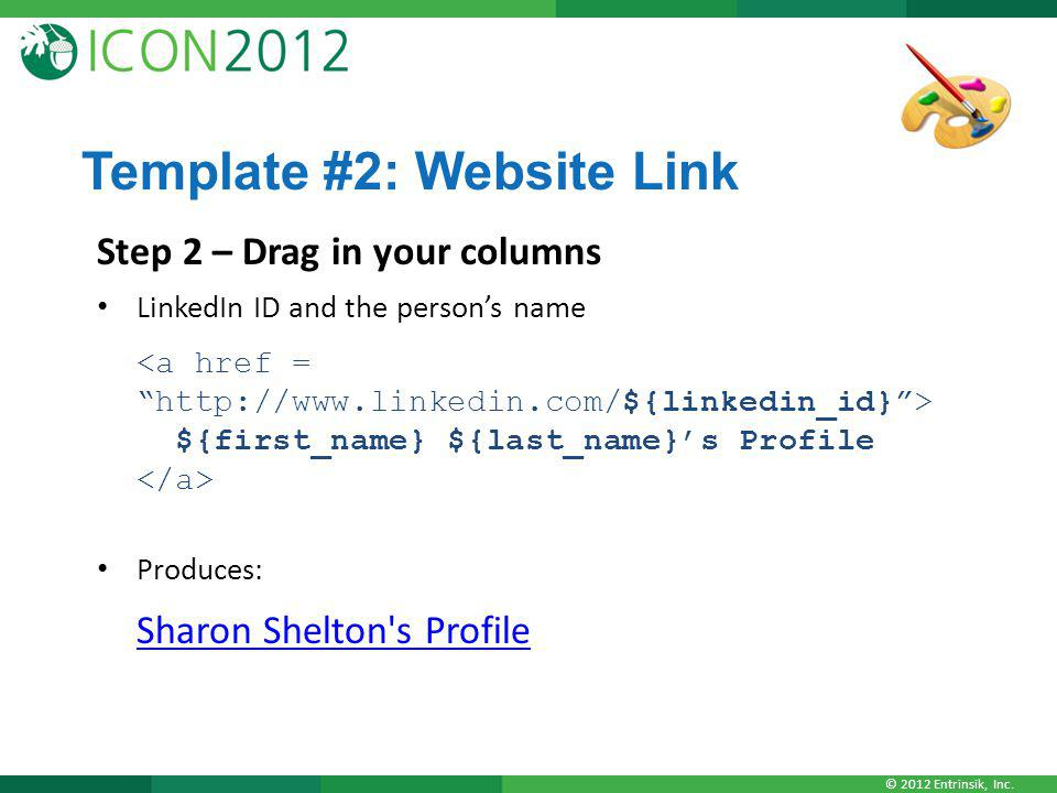 © 2012 Entrinsik, Inc. Template #2: Website Link Step 2 – Drag in your columns LinkedIn ID and the persons name ${first_name} ${last_name}s Profile Pr