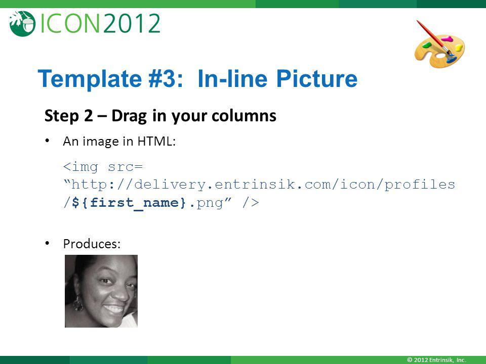 © 2012 Entrinsik, Inc. Template #3: In-line Picture Step 2 – Drag in your columns An image in HTML: Produces: