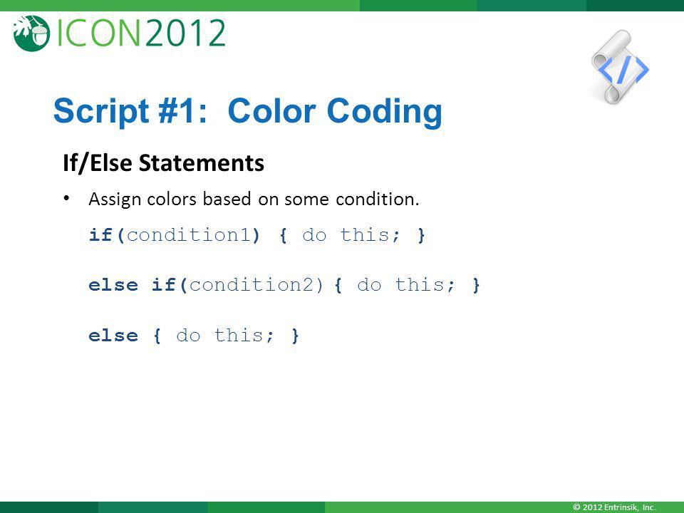 © 2012 Entrinsik, Inc. Script #1: Color Coding If/Else Statements Assign colors based on some condition. if(condition1) { do this; } else if(condition
