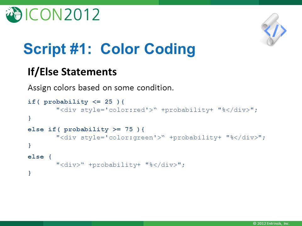 © 2012 Entrinsik, Inc. Script #1: Color Coding If/Else Statements Assign colors based on some condition. if( probability +probability+