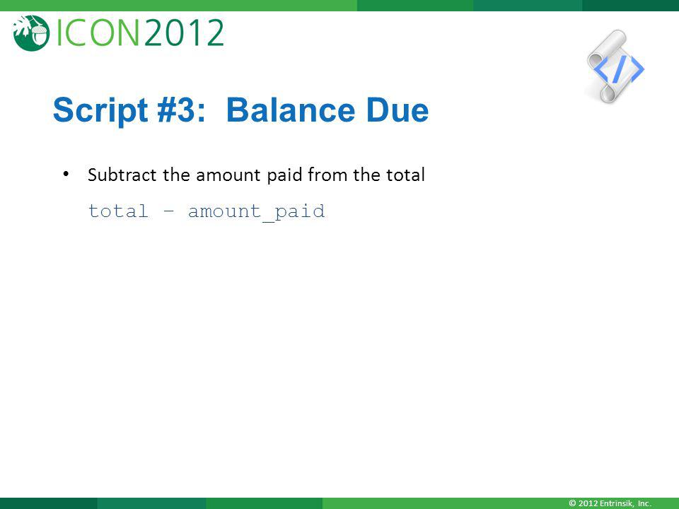© 2012 Entrinsik, Inc. Script #3: Balance Due Subtract the amount paid from the total total – amount_paid