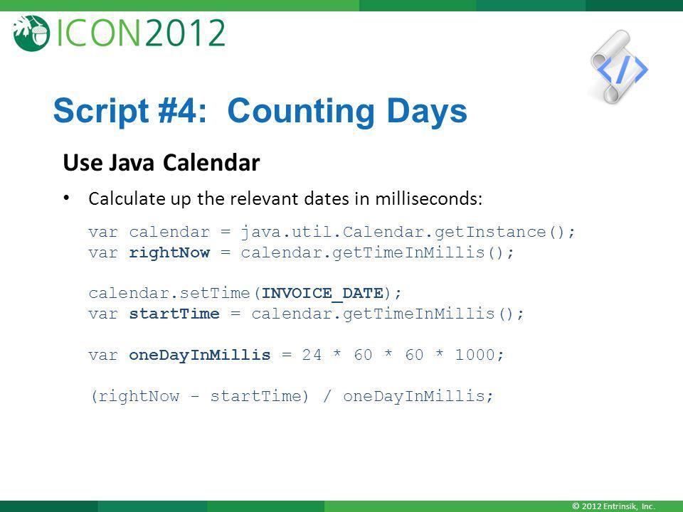 © 2012 Entrinsik, Inc. Script #4: Counting Days Use Java Calendar Calculate up the relevant dates in milliseconds: var calendar = java.util.Calendar.g
